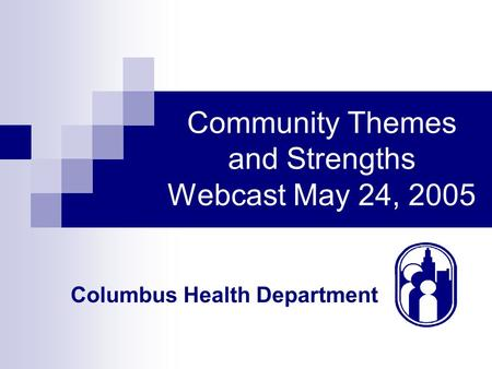 Columbus Health Department Community Themes and Strengths Webcast May 24, 2005.