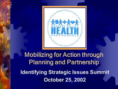 Mobilizing for Action through Planning and Partnership Identifying Strategic Issues Summit October 25, 2002.