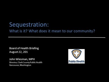 Sequestration: What is it? What does it mean to our community? Board of Health Briefing August 22, 201 John Wiesman, MPH Director, Clark County Public.