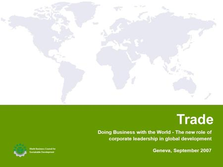 1 1 Trade World Business Council for Sustainable Development Geneva, September 2007 Doing Business with the World - The new role of corporate leadership.