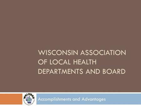 WISCONSIN ASSOCIATION OF LOCAL HEALTH DEPARTMENTS AND BOARD Accomplishments and Advantages.