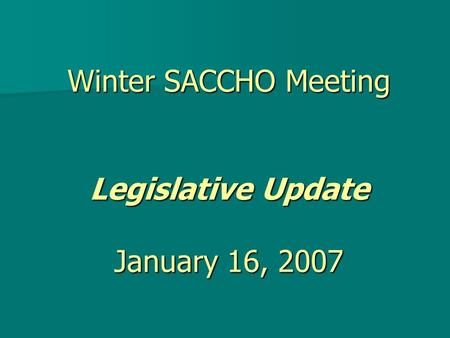 Winter SACCHO Meeting Legislative Update January 16, 2007.