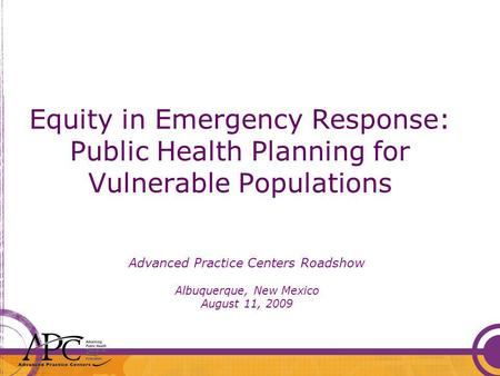 Equity in Emergency Response: Public Health Planning for Vulnerable Populations Advanced Practice Centers Roadshow Albuquerque, New Mexico August 11, 2009.