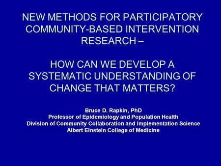 NEW METHODS FOR PARTICIPATORY COMMUNITY-BASED INTERVENTION RESEARCH – HOW CAN WE DEVELOP A SYSTEMATIC UNDERSTANDING OF CHANGE THAT MATTERS? Bruce D. Rapkin,