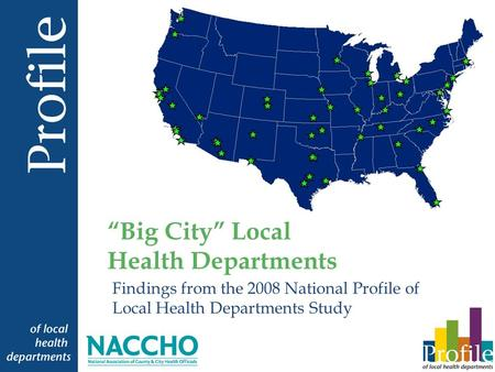 Findings from the 2008 National Profile of Local Health Departments Study Big City Local Health Departments.