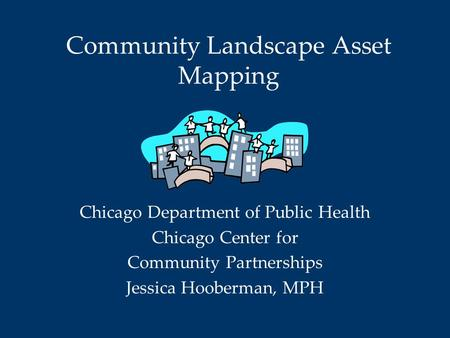 Community Landscape Asset Mapping Chicago Department of Public Health Chicago Center for Community Partnerships Jessica Hooberman, MPH.