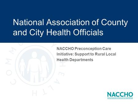 National Association of County and City Health Officials NACCHO Preconception Care Initiative: Support to Rural Local Health Departments.