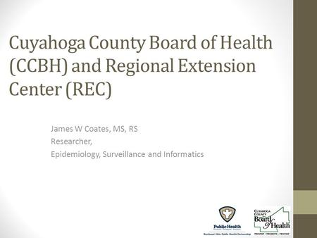 Cuyahoga County Board of Health (CCBH) and Regional Extension Center (REC) James W Coates, MS, RS Researcher, Epidemiology, Surveillance and Informatics.