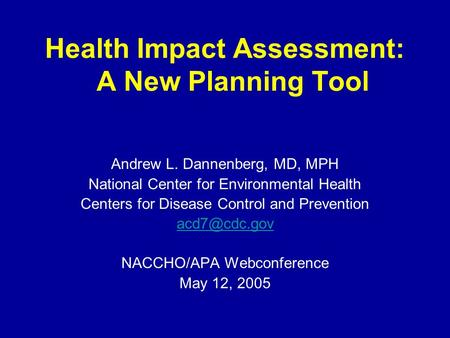 Health Impact Assessment: A New Planning Tool Andrew L. Dannenberg, MD, MPH National Center for Environmental Health Centers for Disease Control and Prevention.