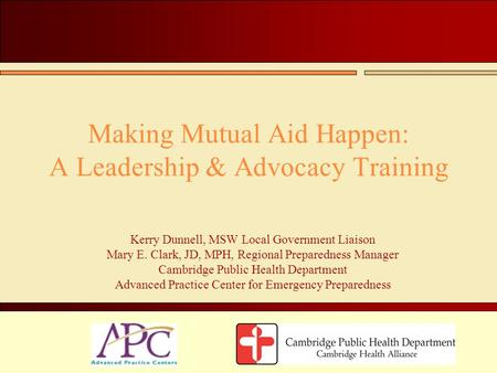 Making Mutual Aid Happen: A Leadership & Advocacy Training Kerry Dunnell, MSW Local Government Liaison Mary E. Clark, JD, MPH, Regional Preparedness Manager.