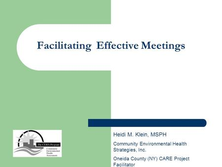 Facilitating Effective Meetings Heidi M. Klein, MSPH Community Environmental Health Strategies, Inc. Oneida County (NY) CARE Project Facilitator.