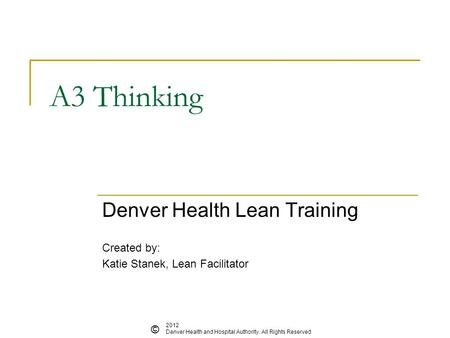A3 Thinking Denver Health Lean Training Created by: Katie Stanek, Lean Facilitator © 2012 Denver Health and Hospital Authority. All Rights Reserved.