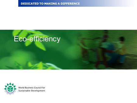 Eco-efficiency DEDICATED TO MAKING A DIFFERENCE. Recognise the business case for eco-efficiency Understand characteristics of eco-efficiency and how it.