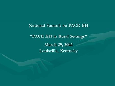 National Summit on PACE EH PACE EH in Rural Settings March 29, 2006 Louisville, Kentucky.