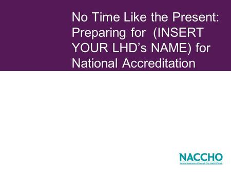 No Time Like the Present: Preparing for (INSERT YOUR LHDs NAME) for National Accreditation.