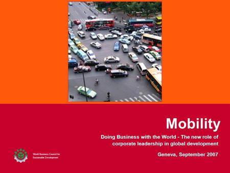 Mobility World Business Council for Sustainable Development Geneva, September 2007 Doing Business with the World - The new role of corporate leadership.