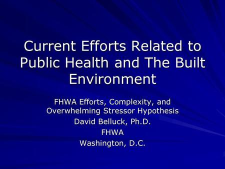 Current Efforts Related to Public Health and The Built Environment FHWA Efforts, Complexity, and Overwhelming Stressor Hypothesis David Belluck, Ph.D.