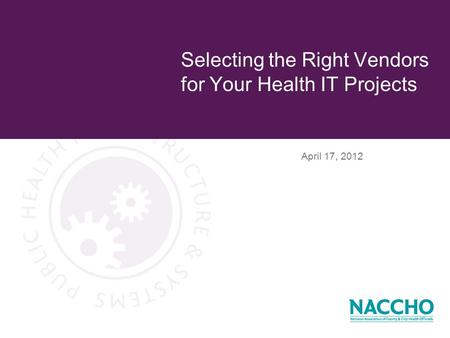 April 17, 2012 Selecting the Right Vendors for Your Health IT Projects.
