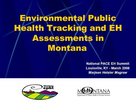 Environmental Public Health Tracking and EH Assessments in Montana National PACE EH Summit Louisville, KY - March 2006 Marjean Heisler Magraw.