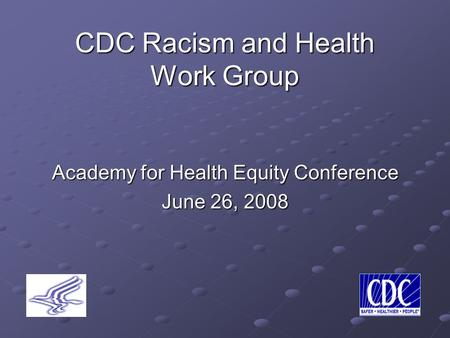 CDC Racism and Health Work Group Academy for Health Equity Conference June 26, 2008.