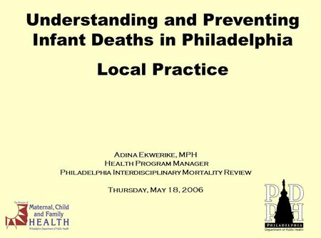 Adina Ekwerike, MPH Health Program Manager Philadelphia Interdisciplinary Mortality Review Thursday, May 18, 2006 Understanding and Preventing Infant Deaths.
