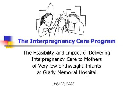 The Interpregnancy Care Program The Feasibility and Impact of Delivering Interpregnancy Care to Mothers of Very-low-birthweight Infants at Grady Memorial.
