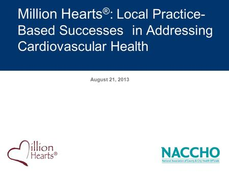 August 21, 2013 Million Hearts ® : Local Practice- Based Successesin Addressing Cardiovascular Health.