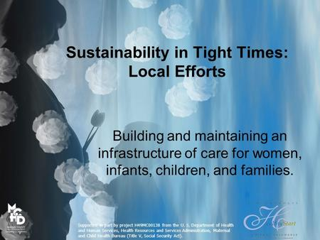 Sustainability in Tight Times: Local Efforts Building and maintaining an infrastructure of care for women, infants, children, and families. Supported in.