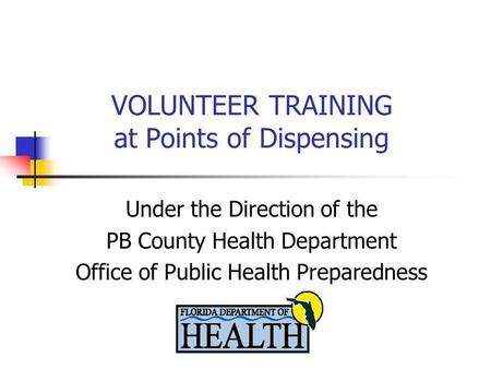 VOLUNTEER TRAINING at Points of Dispensing Under the Direction of the PB County Health Department Office of Public Health Preparedness.