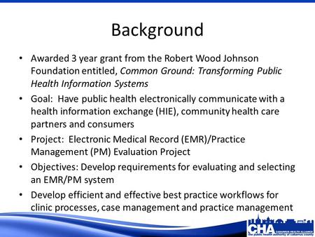Background Awarded 3 year grant from the Robert Wood Johnson Foundation entitled, Common Ground: Transforming Public Health Information Systems Goal: Have.