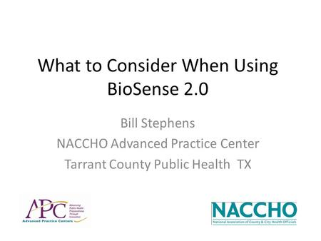What to Consider When Using BioSense 2.0 Bill Stephens NACCHO Advanced Practice Center Tarrant County Public Health TX.