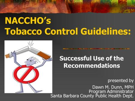 NACCHOs Tobacco Control Guidelines: Successful Use of the Recommendations presented by Dawn M. Dunn, MPH Program Administrator Santa Barbara County Public.