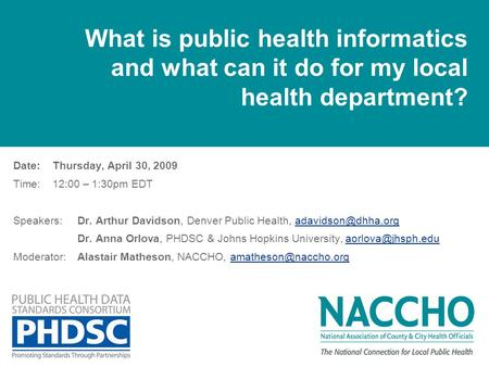 What is public health informatics and what can it do for my local health department? Date: Thursday, April 30, 2009 Time: 12:00 – 1:30pm EDT Speakers:Dr.