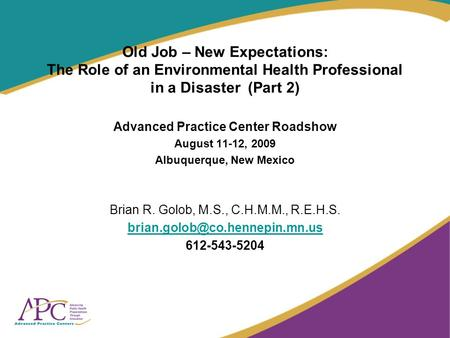 Old Job – New Expectations: The Role of an Environmental Health Professional in a Disaster (Part 2) Advanced Practice Center Roadshow August 11-12, 2009.