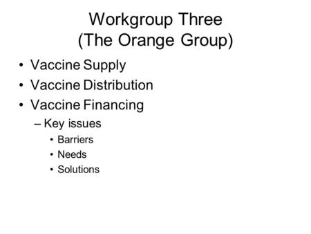 Workgroup Three (The Orange Group) Vaccine Supply Vaccine Distribution Vaccine Financing –Key issues Barriers Needs Solutions.