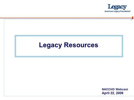 Legacy Resources NACCHO Webcast April 22, 2009. www.americanlegacy.org Research – Fact Clipboard Verified facts Sort by category – Fact Sheets Examples: