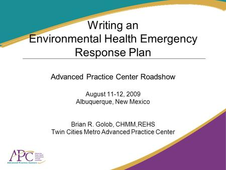 Writing an Environmental Health Emergency Response Plan Advanced Practice Center Roadshow August 11-12, 2009 Albuquerque, New Mexico Brian R. Golob, CHMM,REHS.