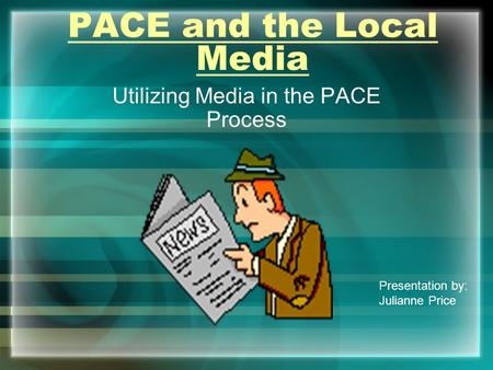 PACE and the Local Media Utilizing Media in the PACE Process Presentation by: Julianne Price.
