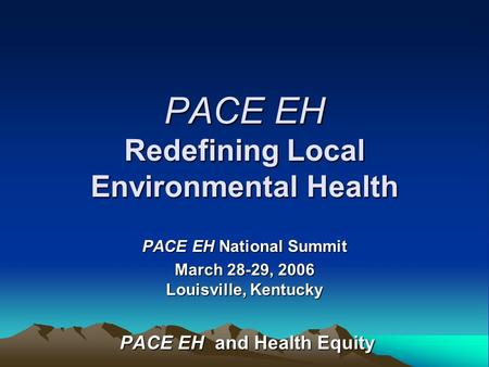 PACE EH Redefining Local Environmental Health PACE EH National Summit March 28-29, 2006 Louisville, Kentucky PACE EH and Health Equity PACE EH and Health.
