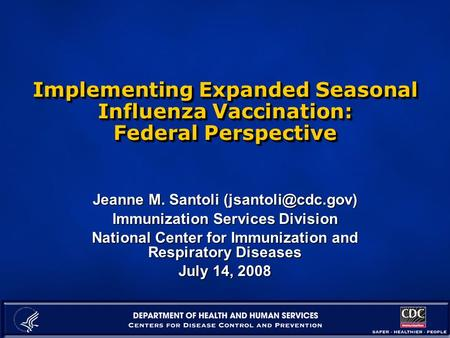 Implementing Expanded Seasonal Influenza Vaccination: Federal Perspective Jeanne M. Santoli Immunization Services Division National.