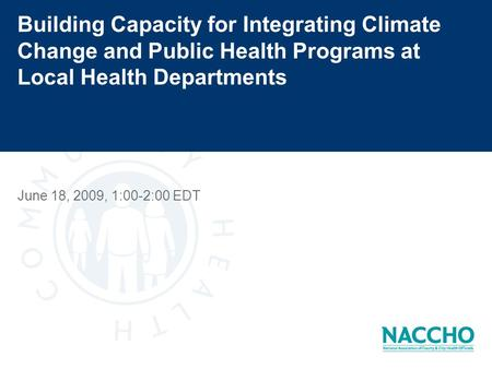 Building Capacity for Integrating Climate Change and Public Health Programs at Local Health Departments June 18, 2009, 1:00-2:00 EDT.