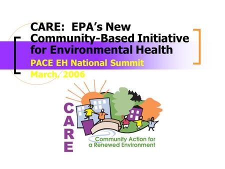 CARE: EPAs New Community-Based Initiative for Environmental Health PACE EH National Summit March, 2006.