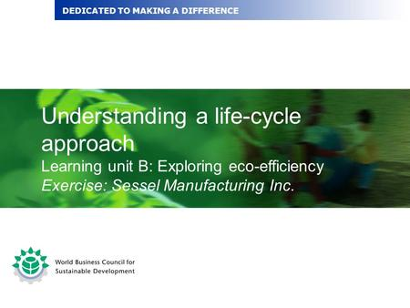 Understanding a life-cycle approach Learning unit B: Exploring eco-efficiency Exercise: Sessel Manufacturing Inc. DEDICATED TO MAKING A DIFFERENCE.