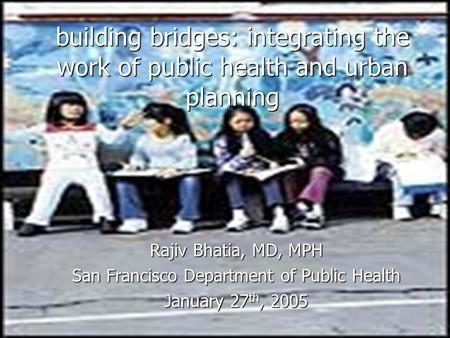 Building bridges: integrating the work of public health and urban planning Rajiv Bhatia, MD, MPH San Francisco Department of Public Health January 27 th,