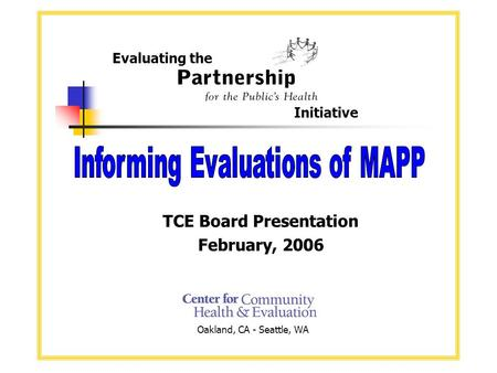 TCE Board Presentation February, 2006 Evaluating the Initiative Oakland, CA - Seattle, WA.
