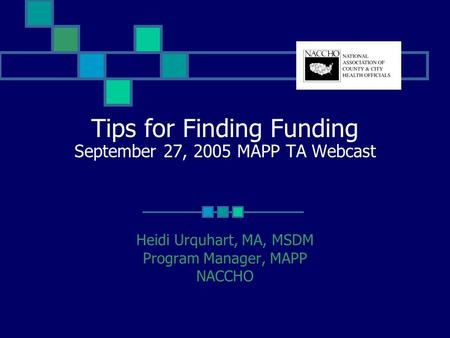 Tips for Finding Funding September 27, 2005 MAPP TA Webcast Heidi Urquhart, MA, MSDM Program Manager, MAPP NACCHO.