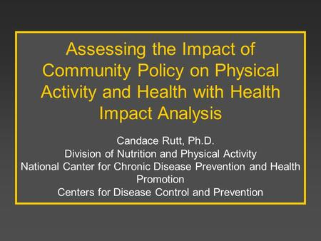 Assessing the Impact of Community Policy on Physical Activity and Health with Health Impact Analysis Candace Rutt, Ph.D. Division of Nutrition and.