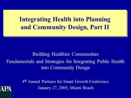 Integrating Health into Planning and Community Design, Part II Building Healthier Communities Fundamentals and Strategies for Integrating Public Health.