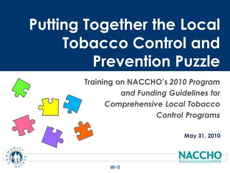 Training on NACCHOs 2010 Program and Funding Guidelines for Comprehensive Local Tobacco Control Programs May 31, 2010 Putting Together the Local Tobacco.