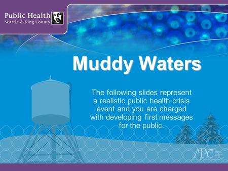 Muddy Waters The following slides represent a realistic public health crisis event and you are charged with developing first messages for the public.